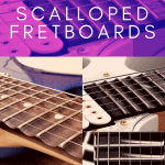 Pros and Cons of Scalloped Fretboards